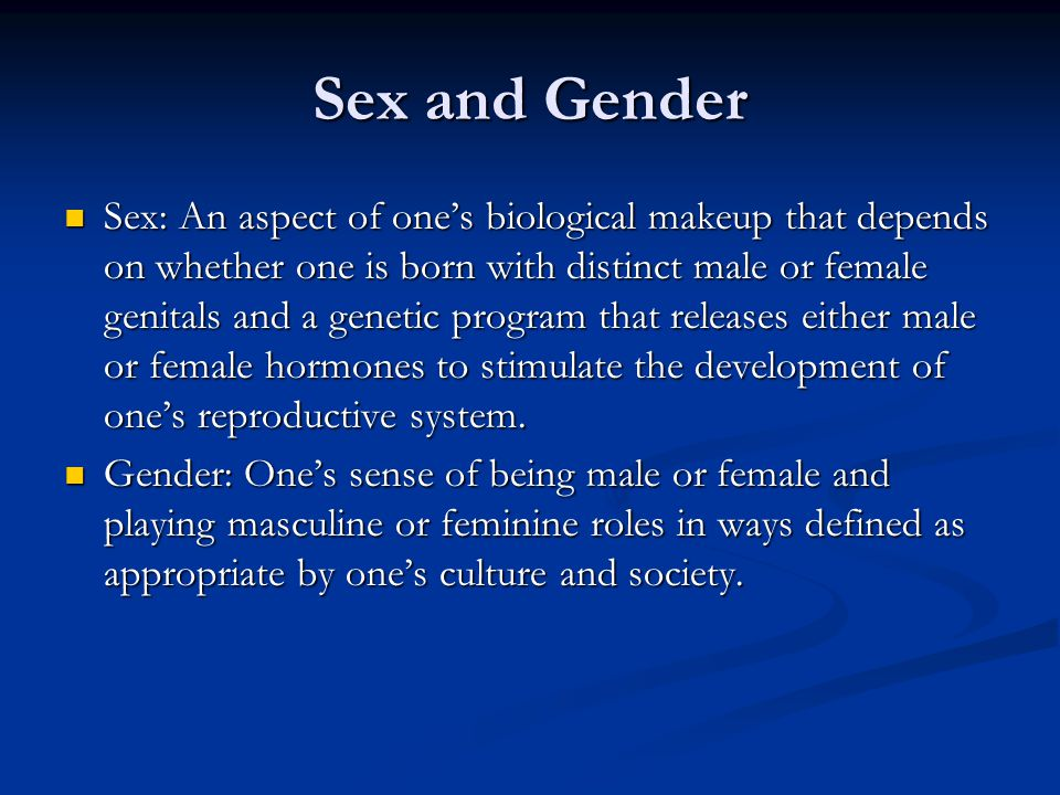 Sex and Gender Sex: An aspect of one's biological makeup that depends on whether one is born with distinct male or female genitals and a genetic program that releases either male or female hormones to stimulate the development of one's reproductive system.