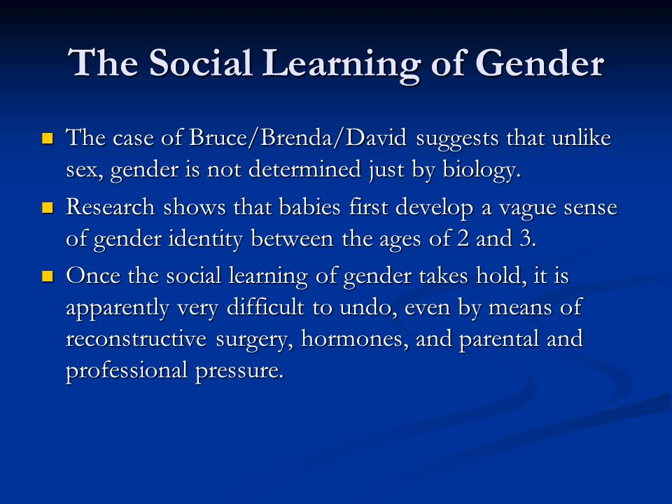 The Social Learning of Gender The case of Bruce/Brenda/David suggests that unlike sex, gender is not determined just by biology.