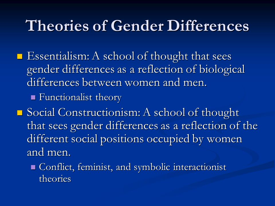 Theories of Gender Differences Essentialism: A school of thought that sees gender differences as a reflection of biological differences between women and men.
