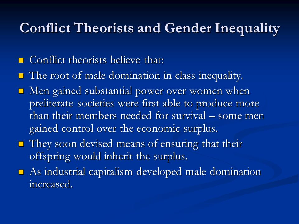 Conflict Theorists and Gender Inequality Conflict theorists believe that: Conflict theorists believe that: The root of male domination in class inequality.