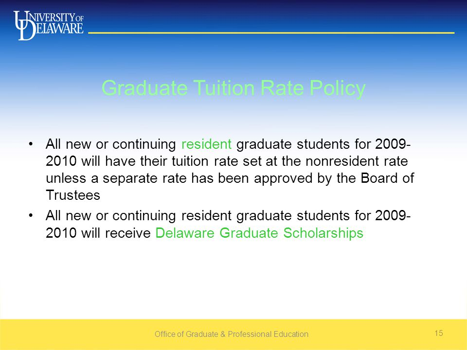 Office of Graduate & Professional Education 15 Graduate Tuition Rate Policy All new or continuing resident graduate students for will have their tuition rate set at the nonresident rate unless a separate rate has been approved by the Board of Trustees All new or continuing resident graduate students for will receive Delaware Graduate Scholarships