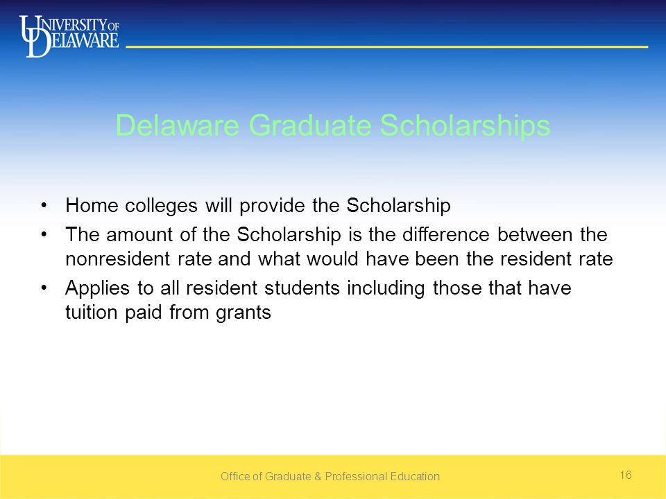 Office of Graduate & Professional Education 16 Delaware Graduate Scholarships Home colleges will provide the Scholarship The amount of the Scholarship is the difference between the nonresident rate and what would have been the resident rate Applies to all resident students including those that have tuition paid from grants