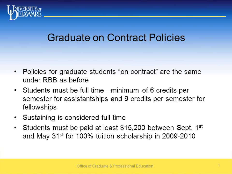 Office of Graduate & Professional Education 1 Graduate on Contract Policies Policies for graduate students on contract are the same under RBB as before Students must be full time—minimum of 6 credits per semester for assistantships and 9 credits per semester for fellowships Sustaining is considered full time Students must be paid at least $15,200 between Sept.