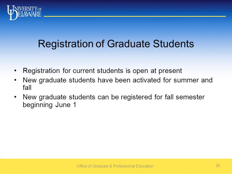 Office of Graduate & Professional Education 26 Registration of Graduate Students Registration for current students is open at present New graduate students have been activated for summer and fall New graduate students can be registered for fall semester beginning June 1
