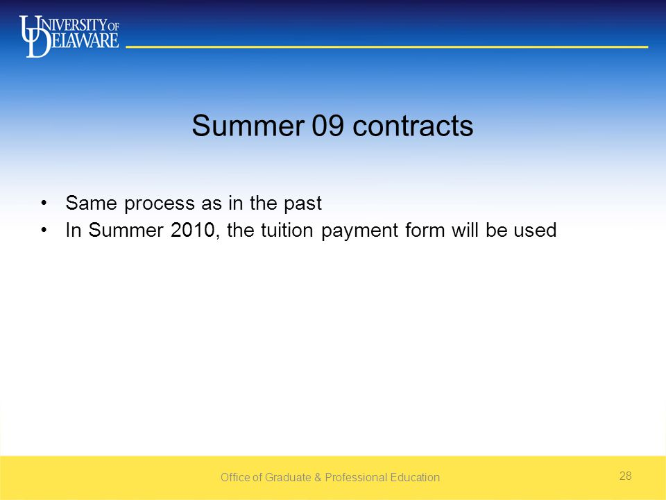 Office of Graduate & Professional Education 28 Summer 09 contracts Same process as in the past In Summer 2010, the tuition payment form will be used