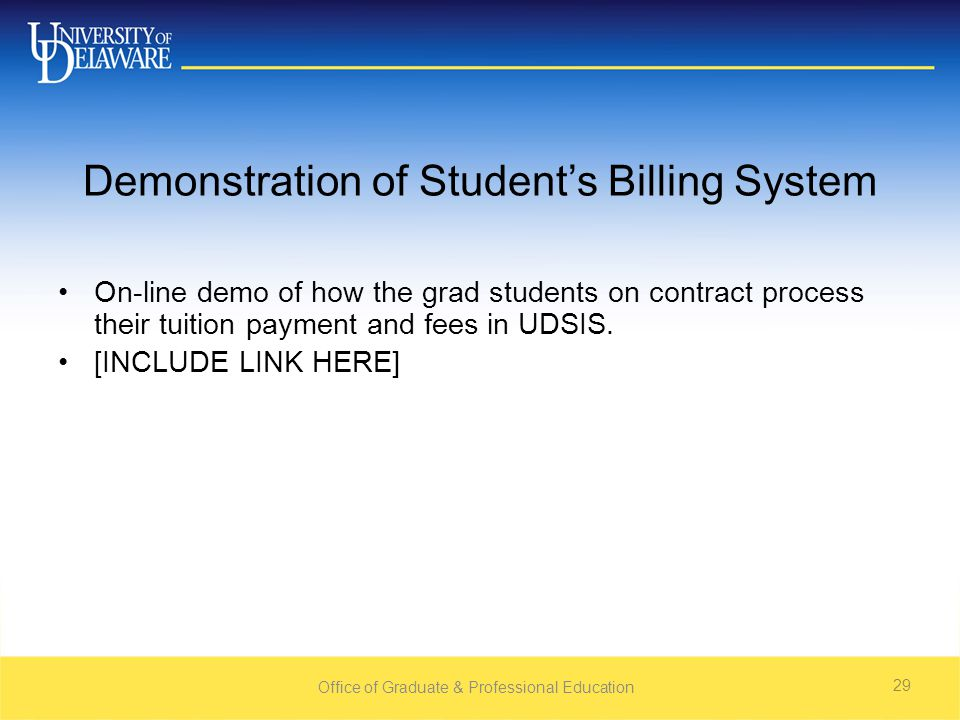 Office of Graduate & Professional Education 29 Demonstration of Student's Billing System On-line demo of how the grad students on contract process their tuition payment and fees in UDSIS.