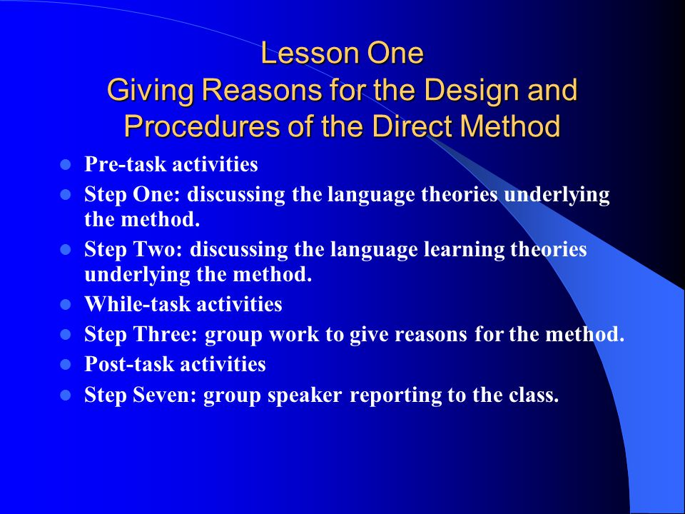 Lesson One Giving Reasons for the Design and Procedures of the Direct Method Pre-task activities Step One: discussing the language theories underlying the method.