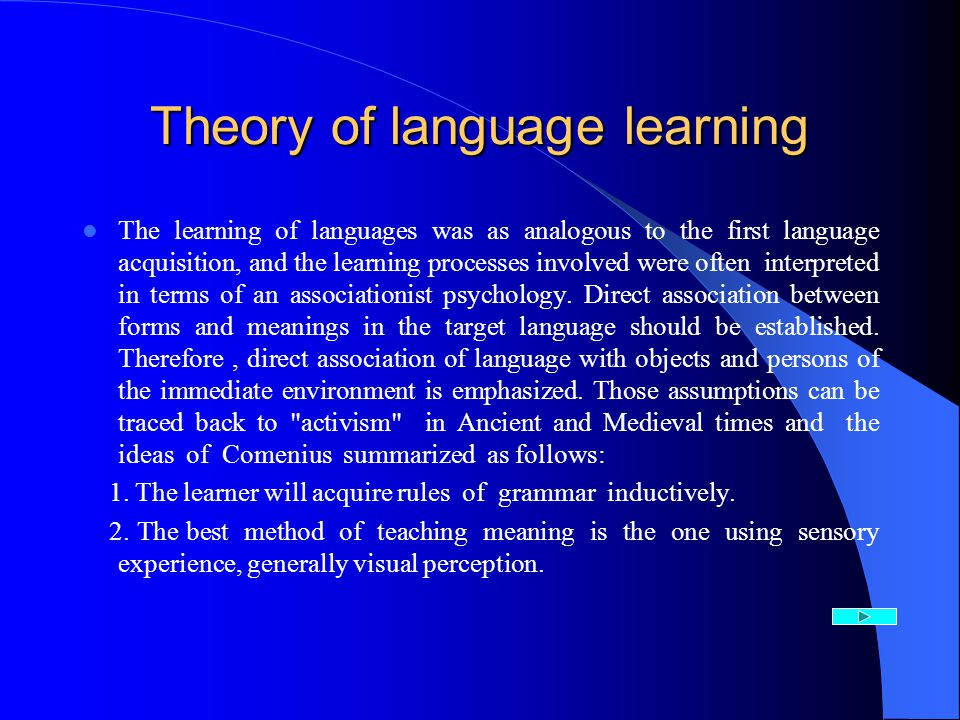 Theory of language learning The learning of languages was as analogous to the first language acquisition, and the learning processes involved were often interpreted in terms of an associationist psychology.
