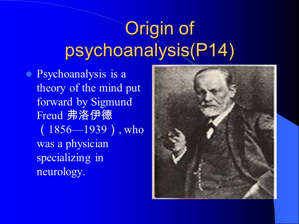 Origin of psychoanalysis(P14) Origin of psychoanalysis(P14) Psychoanalysis is a theory of the mind put forward by Sigmund Freud 弗洛伊德 ( 1856—1939 ), who was a physician specializing in neurology.