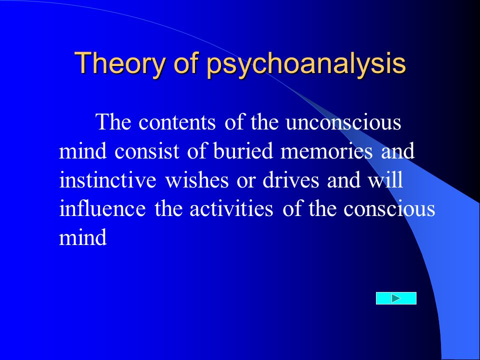 Theory of psychoanalysis The contents of the unconscious mind consist of buried memories and instinctive wishes or drives and will influence the activities of the conscious mind