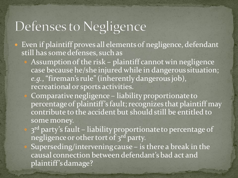 Even if plaintiff proves all elements of negligence, defendant still has some defenses, such as Assumption of the risk – plaintiff cannot win negligence case because he/she injured while in dangerous situation; e.g., fireman's rule (inherently dangerous job), recreational or sports activities.
