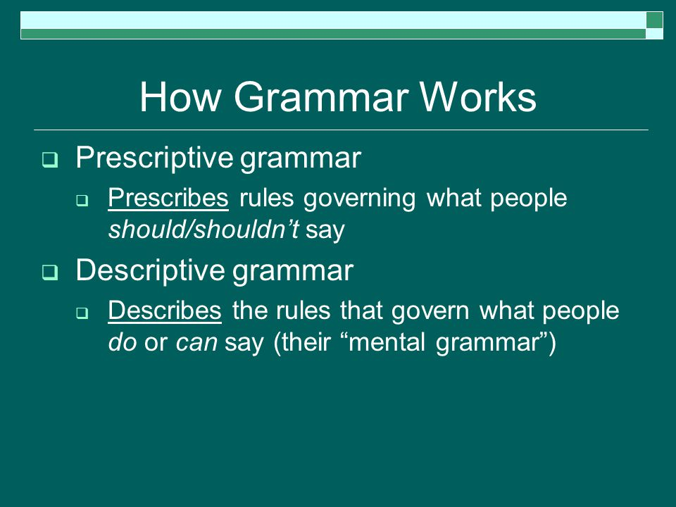How Grammar Works  Prescriptive grammar  Prescribes rules governing what people should/shouldn't say  Descriptive grammar  Describes the rules that govern what people do or can say (their mental grammar )