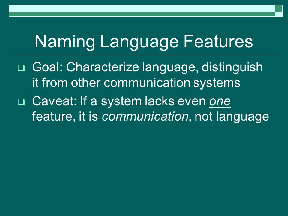 Naming Language Features  Goal: Characterize language, distinguish it from other communication systems  Caveat: If a system lacks even one feature, it is communication, not language