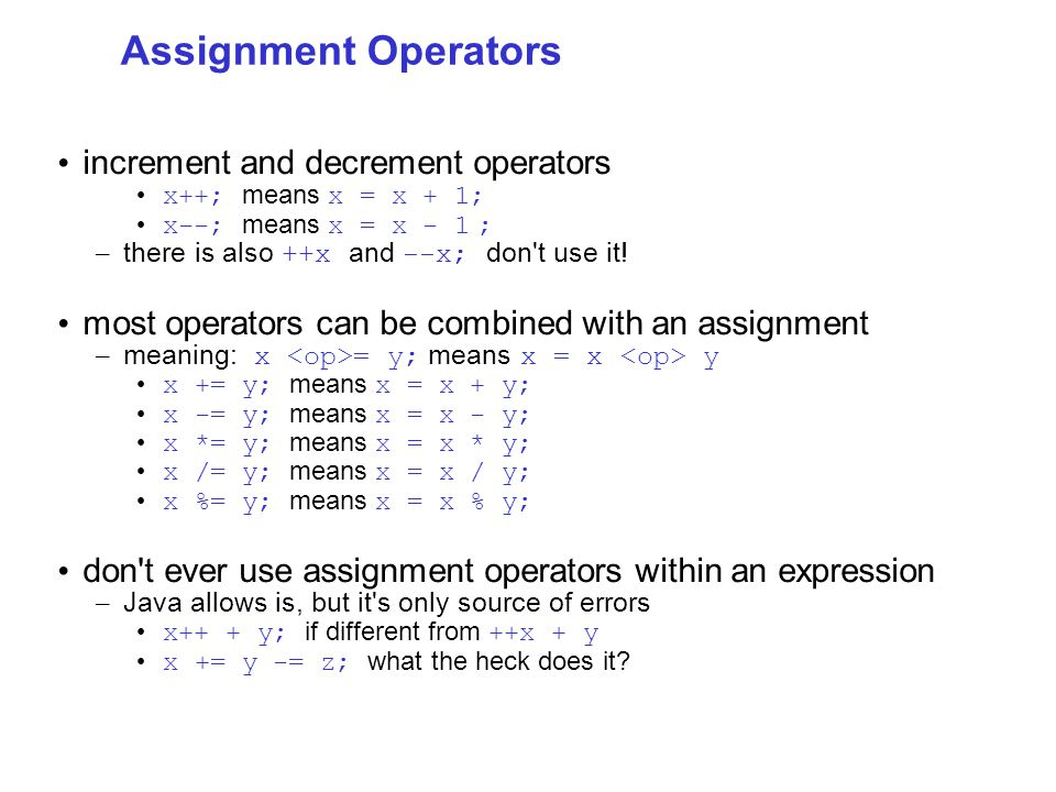 Assignment Operators increment and decrement operators x++; means x = x + 1; x--; means x = x - 1 ; – there is also ++x and --x; don t use it.