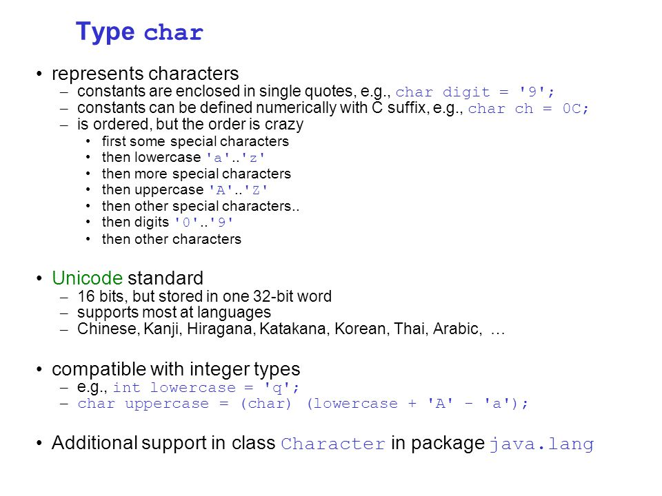 Type char represents characters – constants are enclosed in single quotes, e.g., char digit = 9 ; – constants can be defined numerically with C suffix, e.g., char ch = 0C; – is ordered, but the order is crazy first some special characters then lowercase a ..