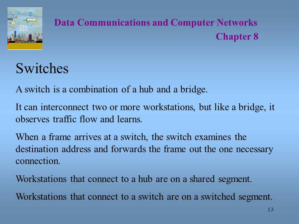 13 Data Communications and Computer Networks Chapter 8 Switches A switch is a combination of a hub and a bridge.