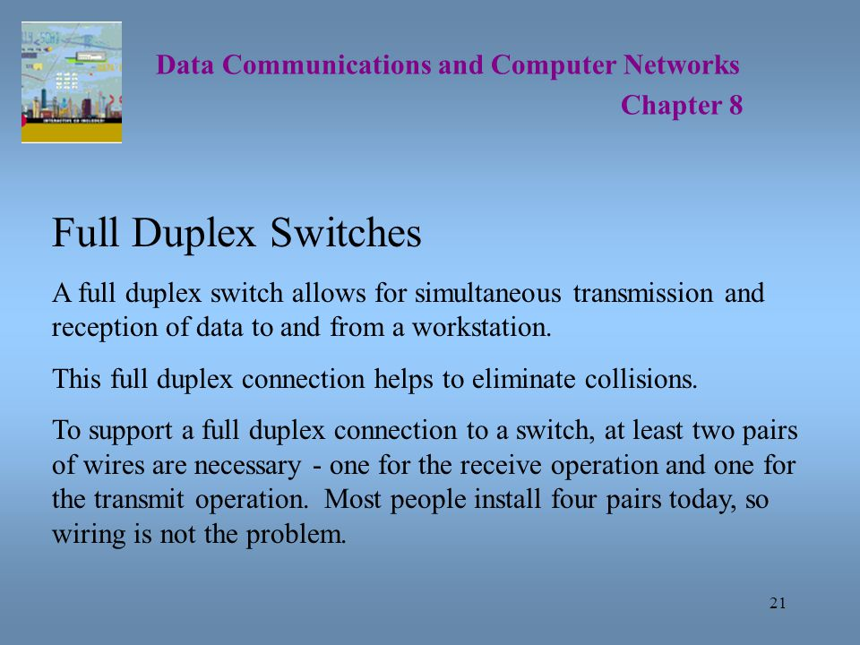 21 Data Communications and Computer Networks Chapter 8 Full Duplex Switches A full duplex switch allows for simultaneous transmission and reception of data to and from a workstation.