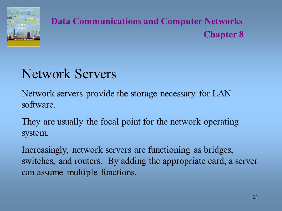 23 Data Communications and Computer Networks Chapter 8 Network Servers Network servers provide the storage necessary for LAN software.