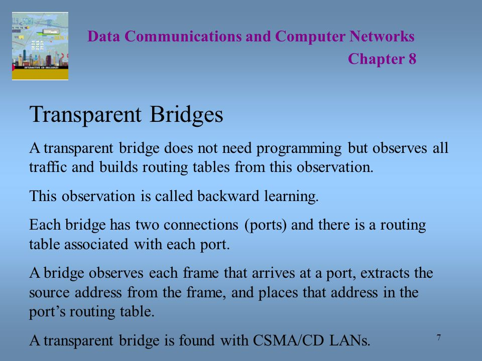 7 Data Communications and Computer Networks Chapter 8 Transparent Bridges A transparent bridge does not need programming but observes all traffic and builds routing tables from this observation.