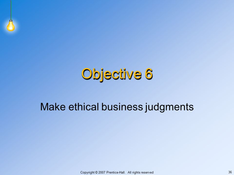 Copyright © 2007 Prentice-Hall. All rights reserved 36 Objective 6 Make ethical business judgments