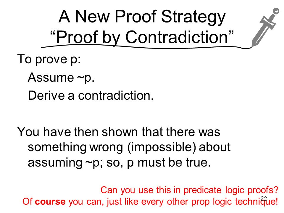 A New Proof Strategy Proof by Contradiction To prove p: Assume ~p.