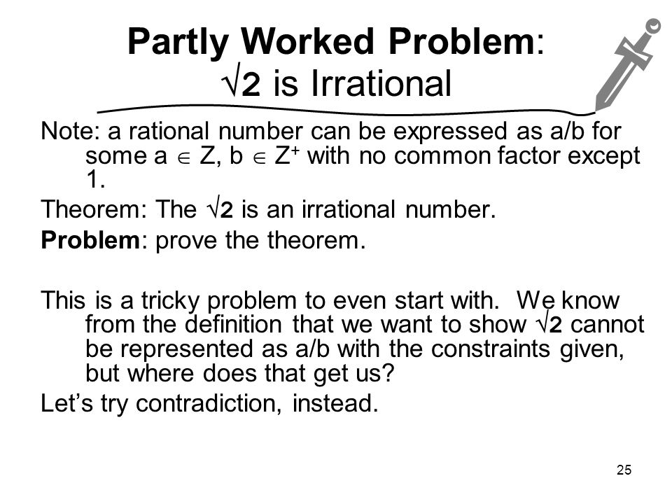 Partly Worked Problem:  2 is Irrational Note: a rational number can be expressed as a/b for some a  Z, b  Z + with no common factor except 1.