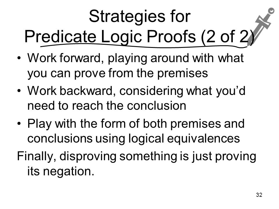 Strategies for Predicate Logic Proofs (2 of 2) Work forward, playing around with what you can prove from the premises Work backward, considering what you'd need to reach the conclusion Play with the form of both premises and conclusions using logical equivalences Finally, disproving something is just proving its negation.