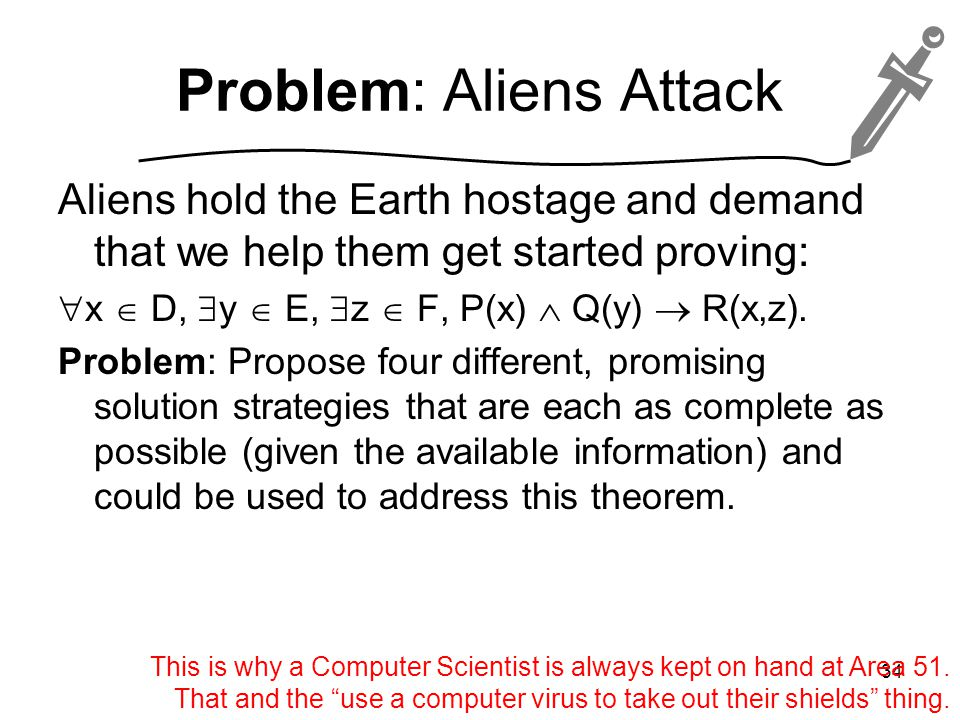 Problem: Aliens Attack Aliens hold the Earth hostage and demand that we help them get started proving:  x  D,  y  E,  z  F, P(x)  Q(y)  R(x,z).