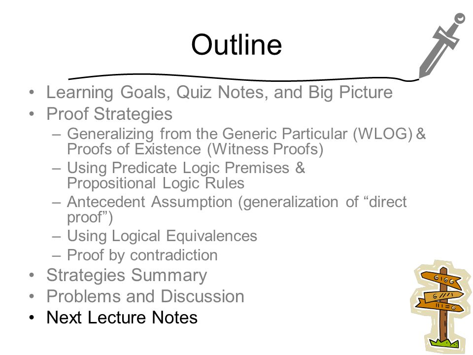 Outline Learning Goals, Quiz Notes, and Big Picture Proof Strategies –Generalizing from the Generic Particular (WLOG) & Proofs of Existence (Witness Proofs) –Using Predicate Logic Premises & Propositional Logic Rules –Antecedent Assumption (generalization of direct proof ) –Using Logical Equivalences –Proof by contradiction Strategies Summary Problems and Discussion Next Lecture Notes 43