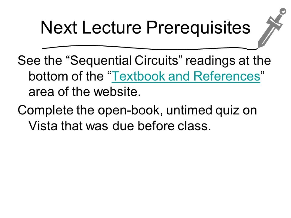 Next Lecture Prerequisites See the Sequential Circuits readings at the bottom of the Textbook and References area of the website.Textbook and References Complete the open-book, untimed quiz on Vista that was due before class.