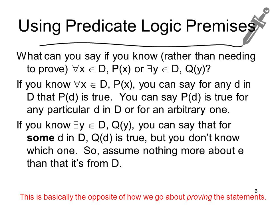 Using Predicate Logic Premises What can you say if you know (rather than needing to prove)  x  D, P(x) or  y  D, Q(y).