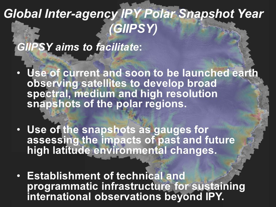 Global Inter-agency IPY Polar Snapshot Year (GIIPSY) GIIPSY aims to facilitate: Use of current and soon to be launched earth observing satellites to develop broad spectral, medium and high resolution snapshots of the polar regions.