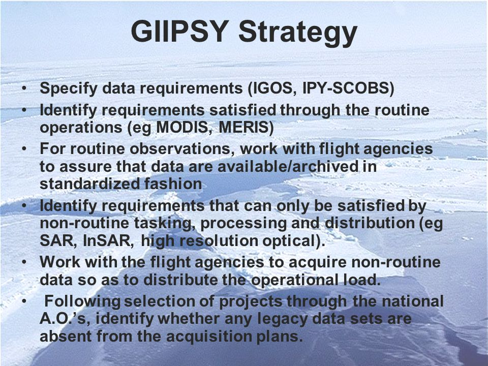 GIIPSY Strategy Specify data requirements (IGOS, IPY-SCOBS) Identify requirements satisfied through the routine operations (eg MODIS, MERIS) For routine observations, work with flight agencies to assure that data are available/archived in standardized fashion Identify requirements that can only be satisfied by non-routine tasking, processing and distribution (eg SAR, InSAR, high resolution optical).
