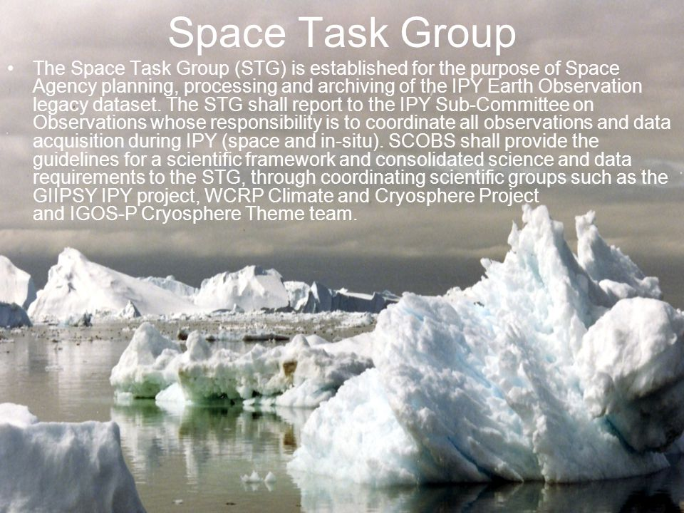 Space Task Group The Space Task Group (STG) is established for the purpose of Space Agency planning, processing and archiving of the IPY Earth Observation legacy dataset.