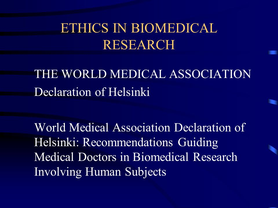 ETHICS IN BIOMEDICAL RESEARCH THE WORLD MEDICAL ASSOCIATION Declaration of Helsinki World Medical Association Declaration of Helsinki: Recommendations Guiding Medical Doctors in Biomedical Research Involving Human Subjects