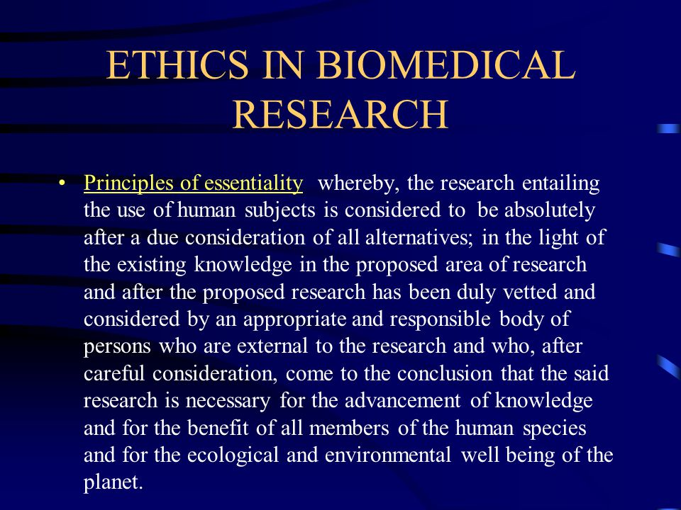 ETHICS IN BIOMEDICAL RESEARCH Principles of essentiality whereby, the research entailing the use of human subjects is considered to be absolutely after a due consideration of all alternatives; in the light of the existing knowledge in the proposed area of research and after the proposed research has been duly vetted and considered by an appropriate and responsible body of persons who are external to the research and who, after careful consideration, come to the conclusion that the said research is necessary for the advancement of knowledge and for the benefit of all members of the human species and for the ecological and environmental well being of the planet.