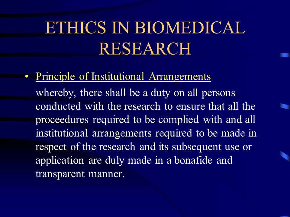ETHICS IN BIOMEDICAL RESEARCH Principle of Institutional Arrangements whereby, there shall be a duty on all persons conducted with the research to ensure that all the proceedures required to be complied with and all institutional arrangements required to be made in respect of the research and its subsequent use or application are duly made in a bonafide and transparent manner.