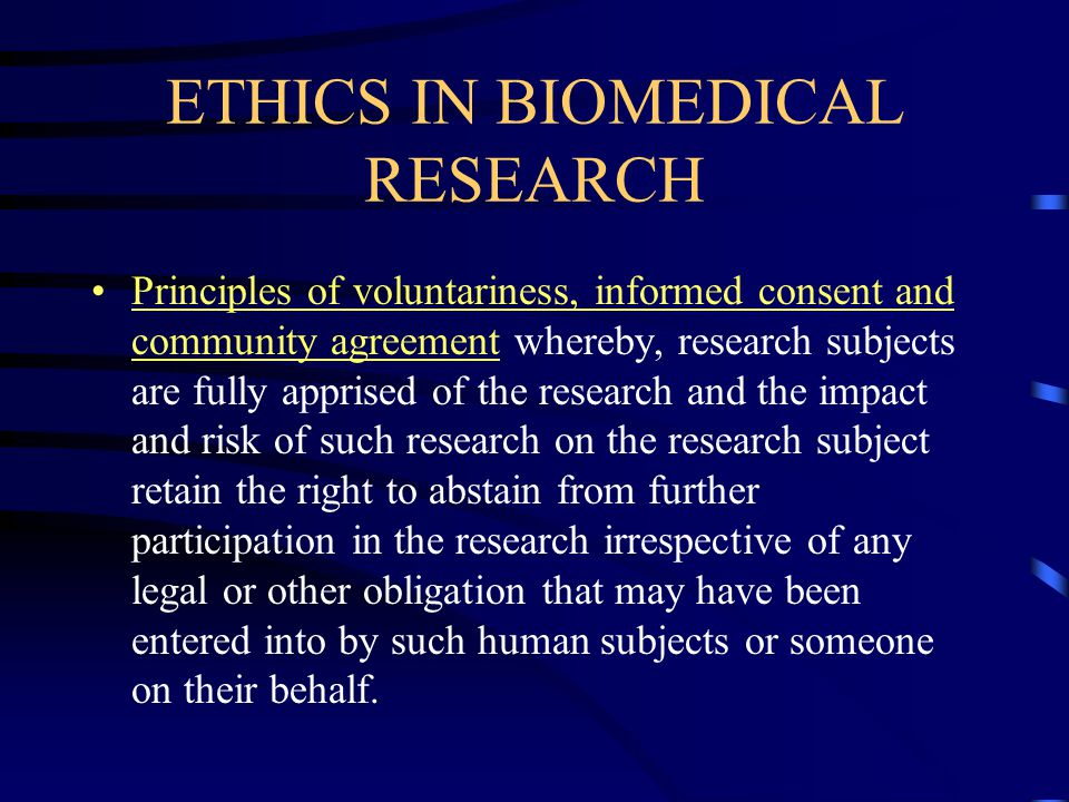 ETHICS IN BIOMEDICAL RESEARCH Principles of voluntariness, informed consent and community agreement whereby, research subjects are fully apprised of the research and the impact and risk of such research on the research subject retain the right to abstain from further participation in the research irrespective of any legal or other obligation that may have been entered into by such human subjects or someone on their behalf.