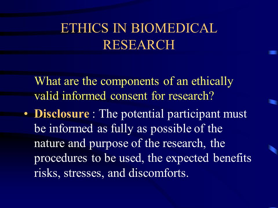 ETHICS IN BIOMEDICAL RESEARCH What are the components of an ethically valid informed consent for research.