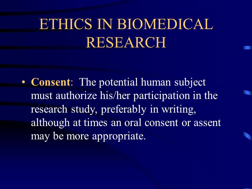 ETHICS IN BIOMEDICAL RESEARCH Consent: The potential human subject must authorize his/her participation in the research study, preferably in writing, although at times an oral consent or assent may be more appropriate.