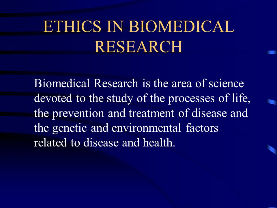 ETHICS IN BIOMEDICAL RESEARCH Biomedical Research is the area of science devoted to the study of the processes of life, the prevention and treatment of disease and the genetic and environmental factors related to disease and health.