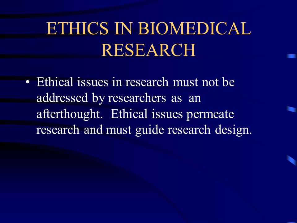 ETHICS IN BIOMEDICAL RESEARCH Ethical issues in research must not be addressed by researchers as an afterthought.
