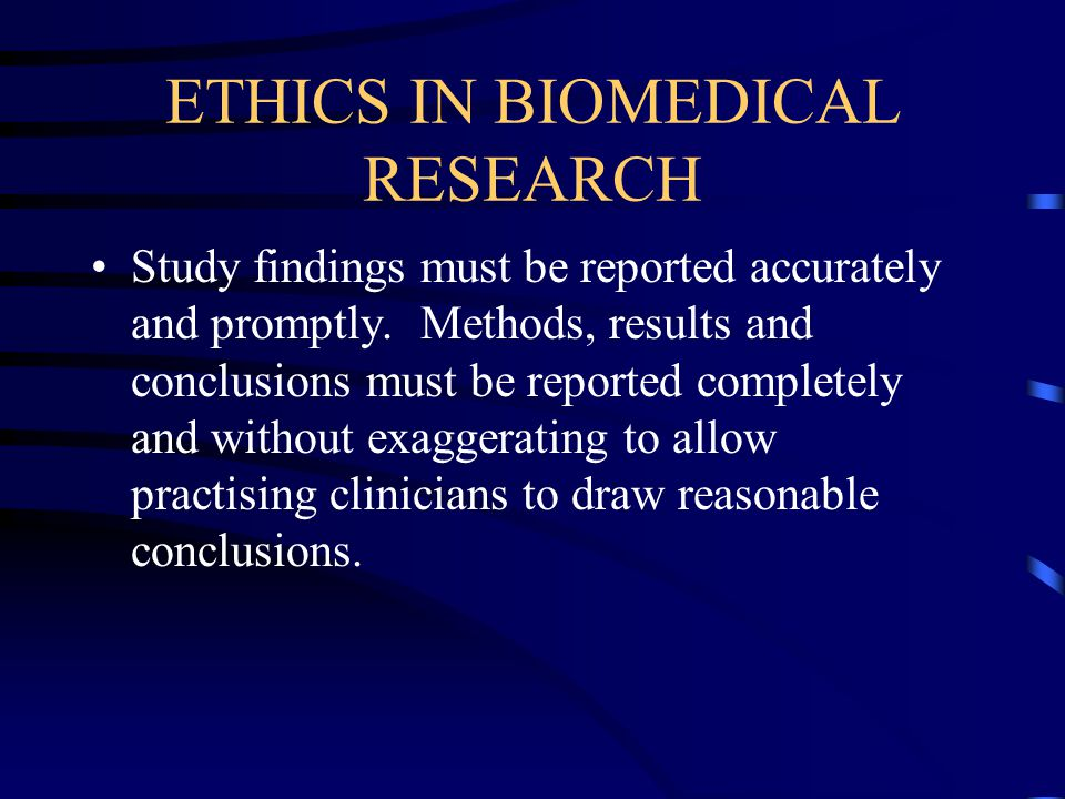 ETHICS IN BIOMEDICAL RESEARCH Study findings must be reported accurately and promptly.