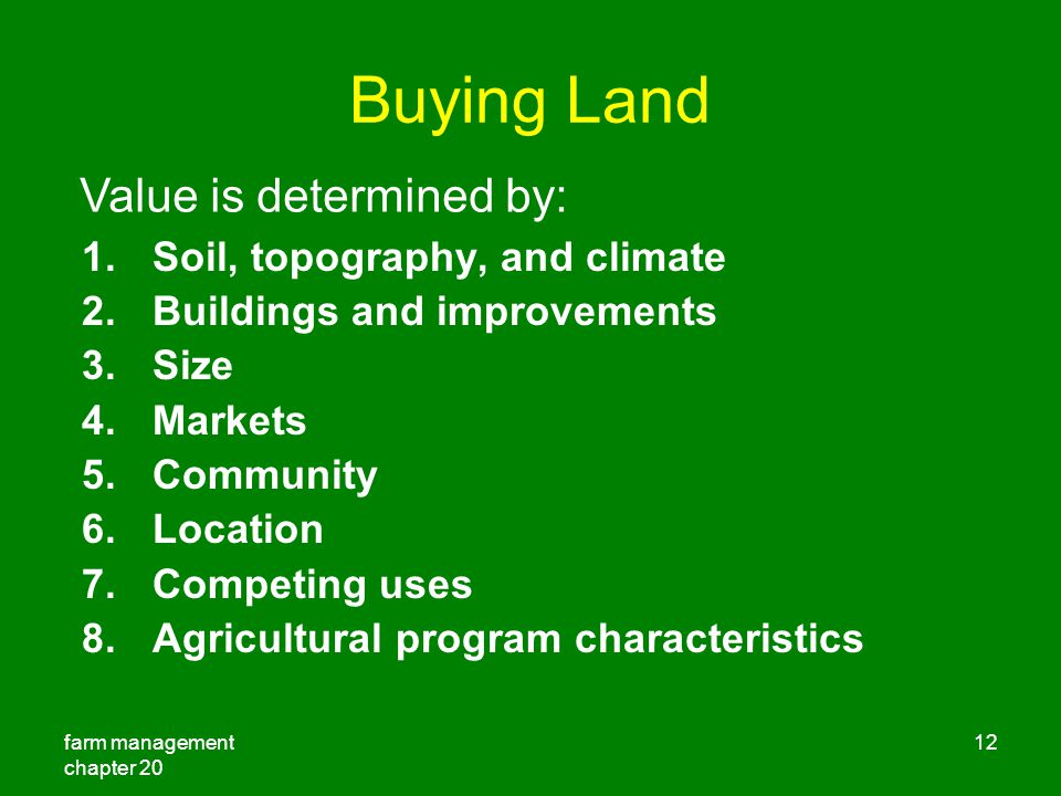 farm management chapter Buying Land 1.Soil, topography, and climate 2.Buildings and improvements 3.Size 4.Markets 5.Community 6.Location 7.Competing uses 8.Agricultural program characteristics Value is determined by: