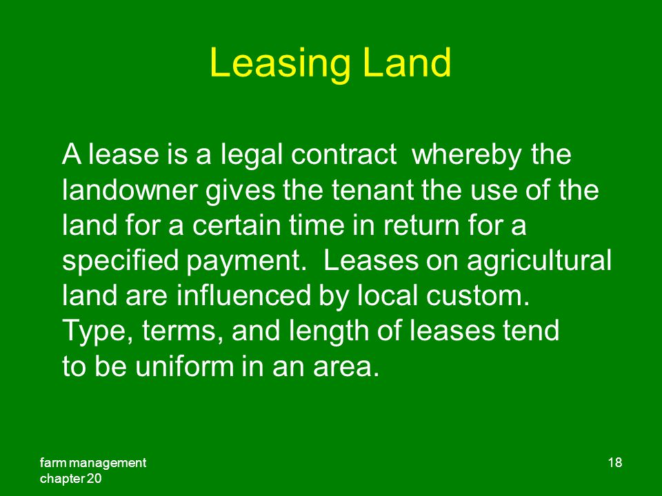 farm management chapter Leasing Land A lease is a legal contract whereby the landowner gives the tenant the use of the land for a certain time in return for a specified payment.