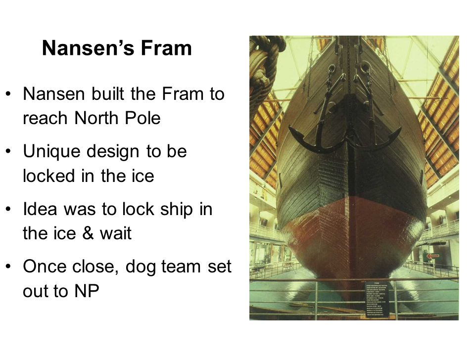 Nansen's Fram Nansen built the Fram to reach North Pole Unique design to be locked in the ice Idea was to lock ship in the ice & wait Once close, dog team set out to NP