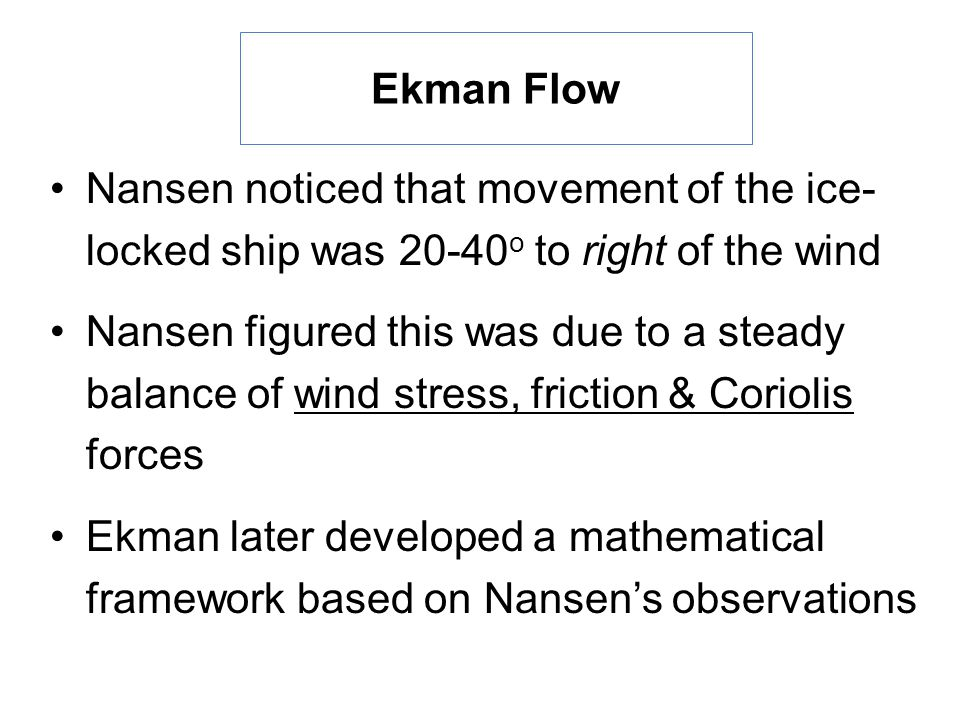 Ekman Flow Nansen noticed that movement of the ice- locked ship was o to right of the wind Nansen figured this was due to a steady balance of wind stress, friction & Coriolis forces Ekman later developed a mathematical framework based on Nansen's observations