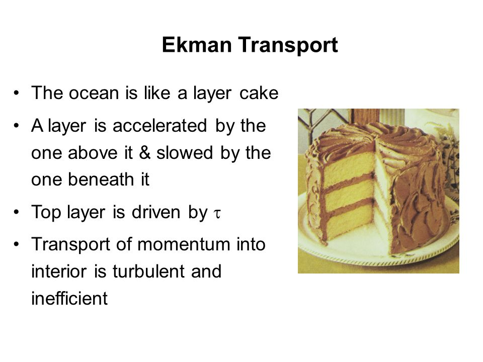 Ekman Transport The ocean is like a layer cake A layer is accelerated by the one above it & slowed by the one beneath it Top layer is driven by  Transport of momentum into interior is turbulent and inefficient