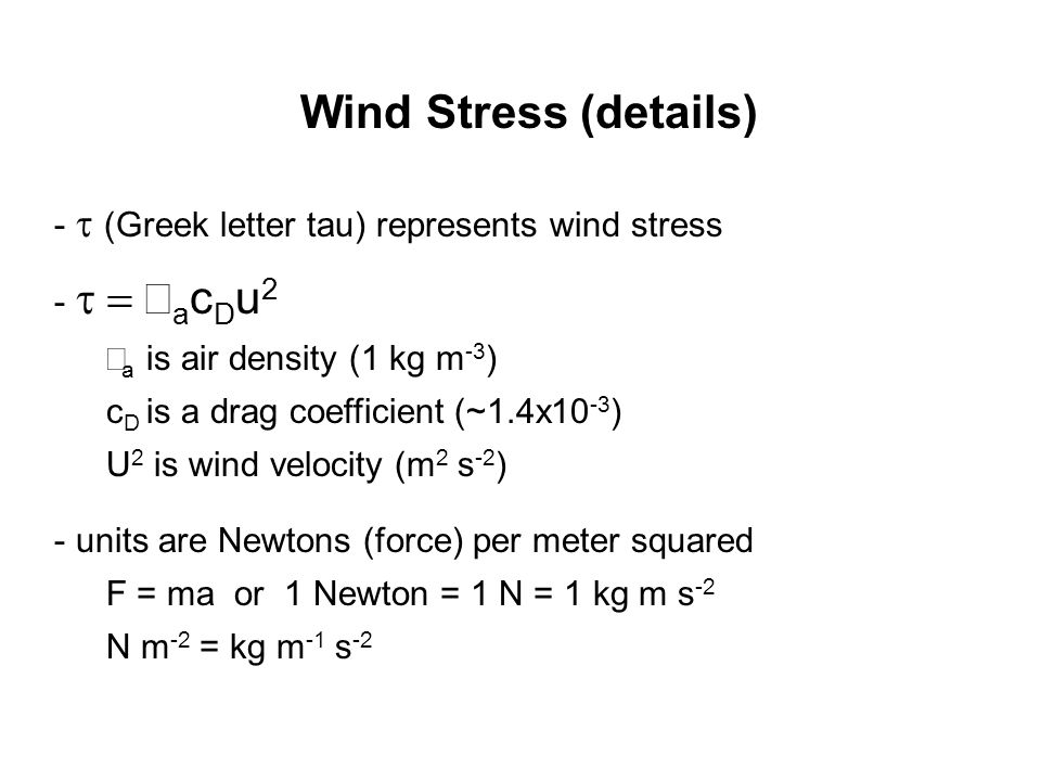 Wind Stress (details) -  (Greek letter tau) represents wind stress -  a c D u 2  a is air density (1 kg m -3 ) c D is a drag coefficient (~1.4x10 -3 ) U 2 is wind velocity (m 2 s -2 ) - units are Newtons (force) per meter squared F = ma or 1 Newton = 1 N = 1 kg m s -2 N m -2 = kg m -1 s -2
