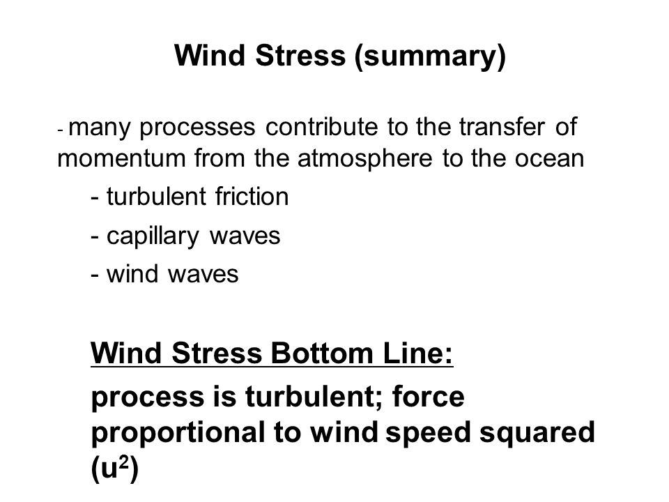 Wind Stress (summary) - many processes contribute to the transfer of momentum from the atmosphere to the ocean - turbulent friction - capillary waves - wind waves Wind Stress Bottom Line: process is turbulent; force proportional to wind speed squared (u 2 )